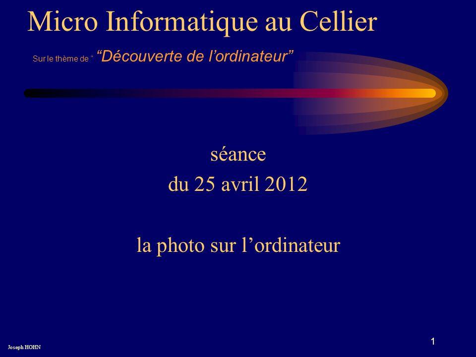 1 séance du 25 avril 2012 la photo sur lordinateur Micro Informatique au Cellier Joseph HOHN Sur le thème de Découverte de lordinateur