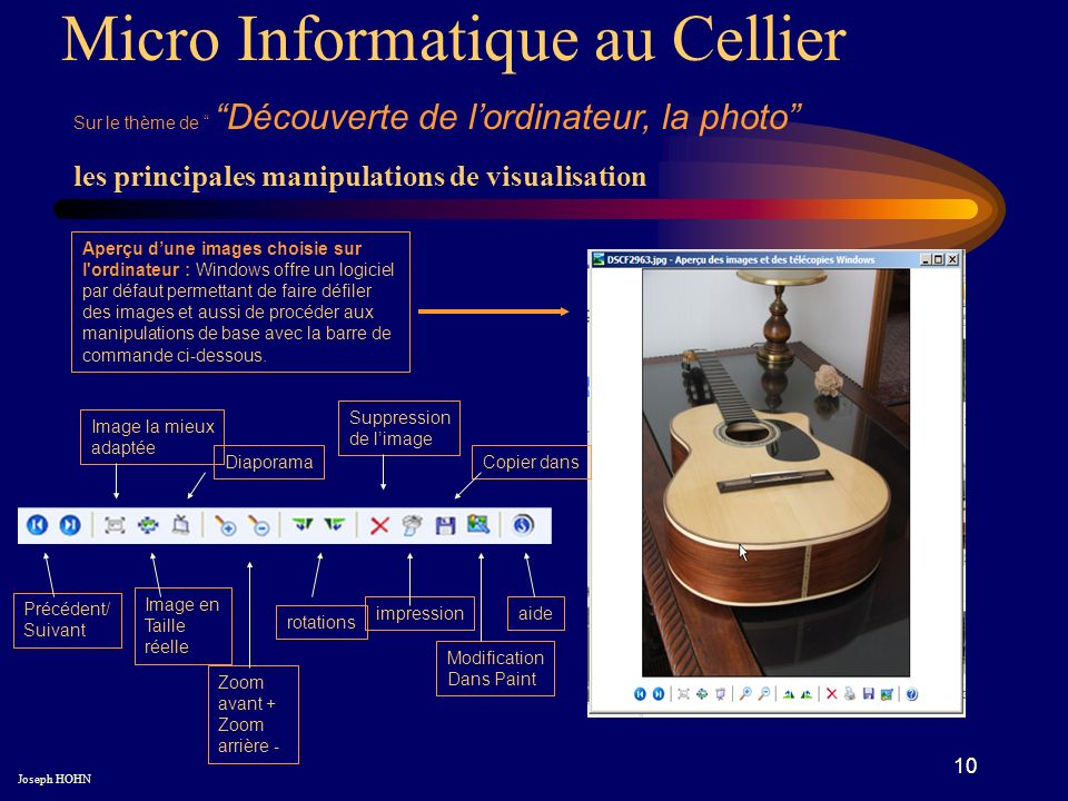 10 Micro Informatique au Cellier Sur le thème de Découverte de lordinateur, la photo Joseph HOHN Aperçu dune images choisie sur l ordinateur : Windows offre un logiciel par défaut permettant de faire défiler des images et aussi de procéder aux manipulations de base avec la barre de commande ci-dessous.