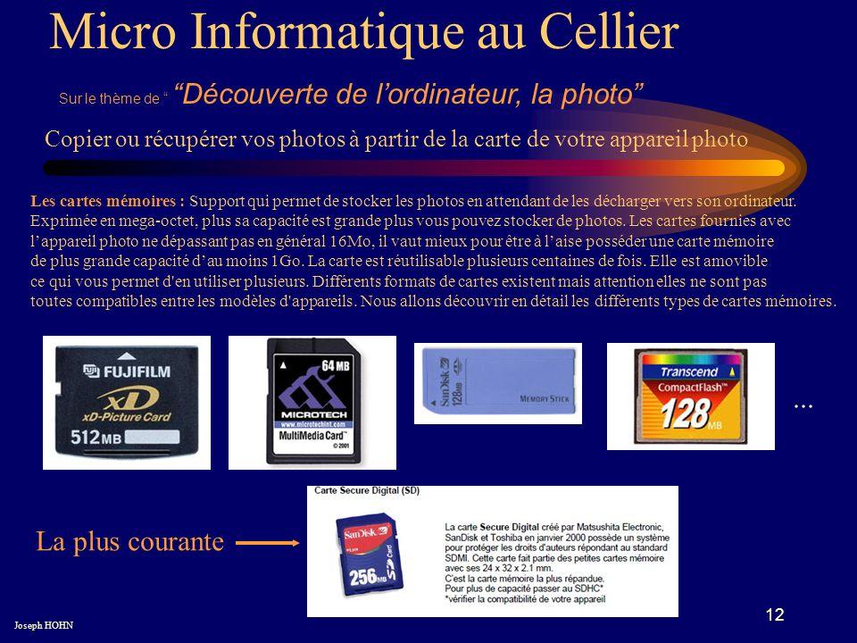 12 Micro Informatique au Cellier Sur le thème de Découverte de lordinateur, la photo Joseph HOHN Copier ou récupérer vos photos à partir de la carte de votre appareil photo Les cartes mémoires : Support qui permet de stocker les photos en attendant de les décharger vers son ordinateur.