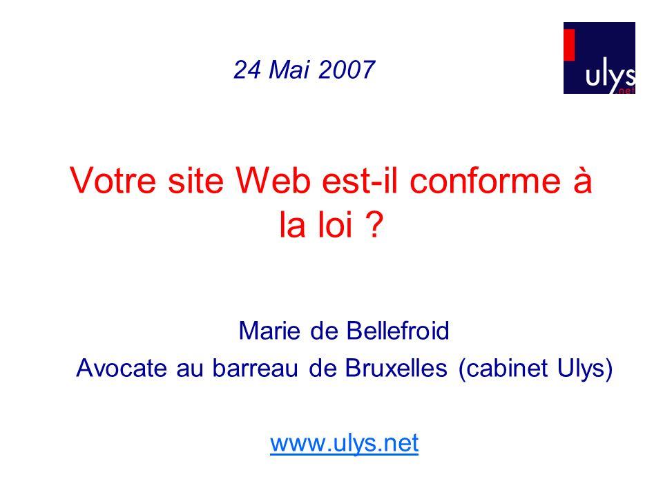 Votre site Web est-il conforme à la loi ? Marie de Bellefroid Avocate au barreau de Bruxelles (cabinet Ulys) www.ulys.net 24 Mai 2007