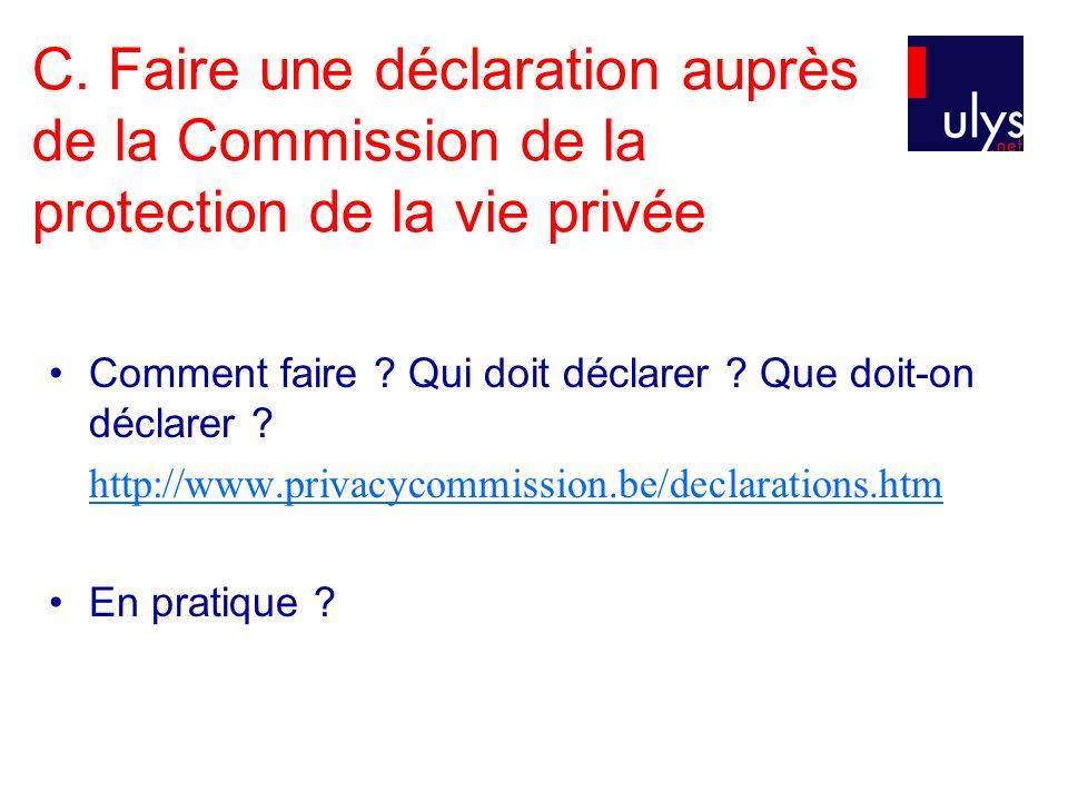 C. Faire une déclaration auprès de la Commission de la protection de la vie privée Comment faire ? Qui doit déclarer ? Que doit-on déclarer ? http://w