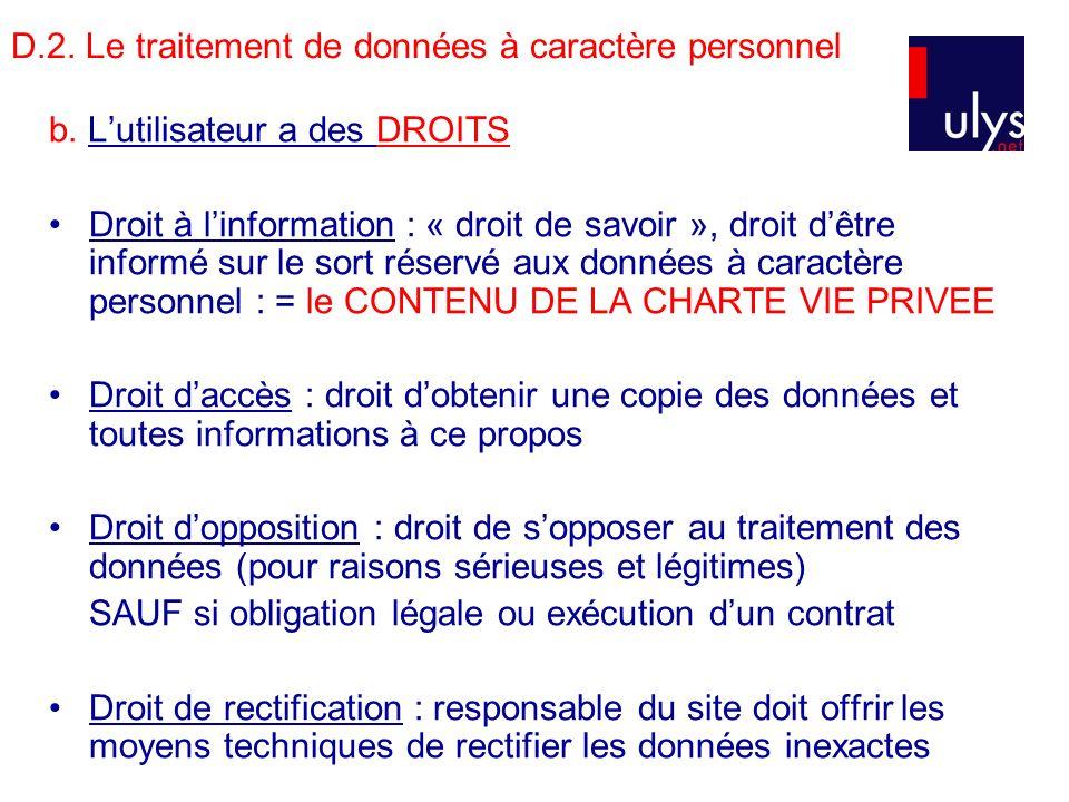 D.2. Le traitement de données à caractère personnel b. Lutilisateur a des DROITS Droit à linformation : « droit de savoir », droit dêtre informé sur l