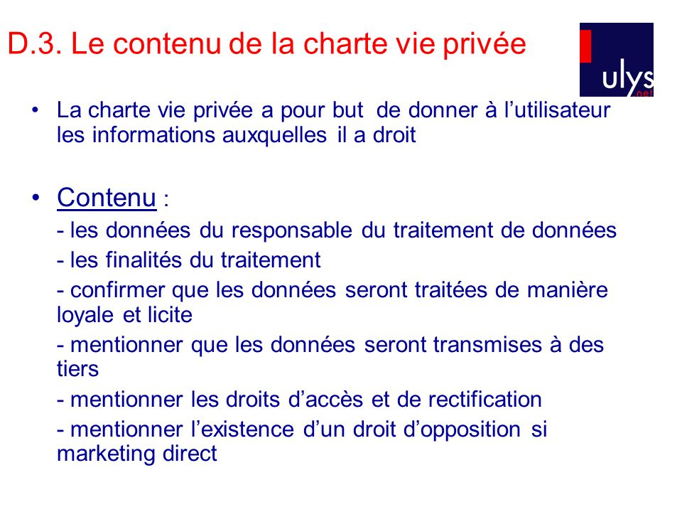 D.3. Le contenu de la charte vie privée La charte vie privée a pour but de donner à lutilisateur les informations auxquelles il a droit Contenu : - le