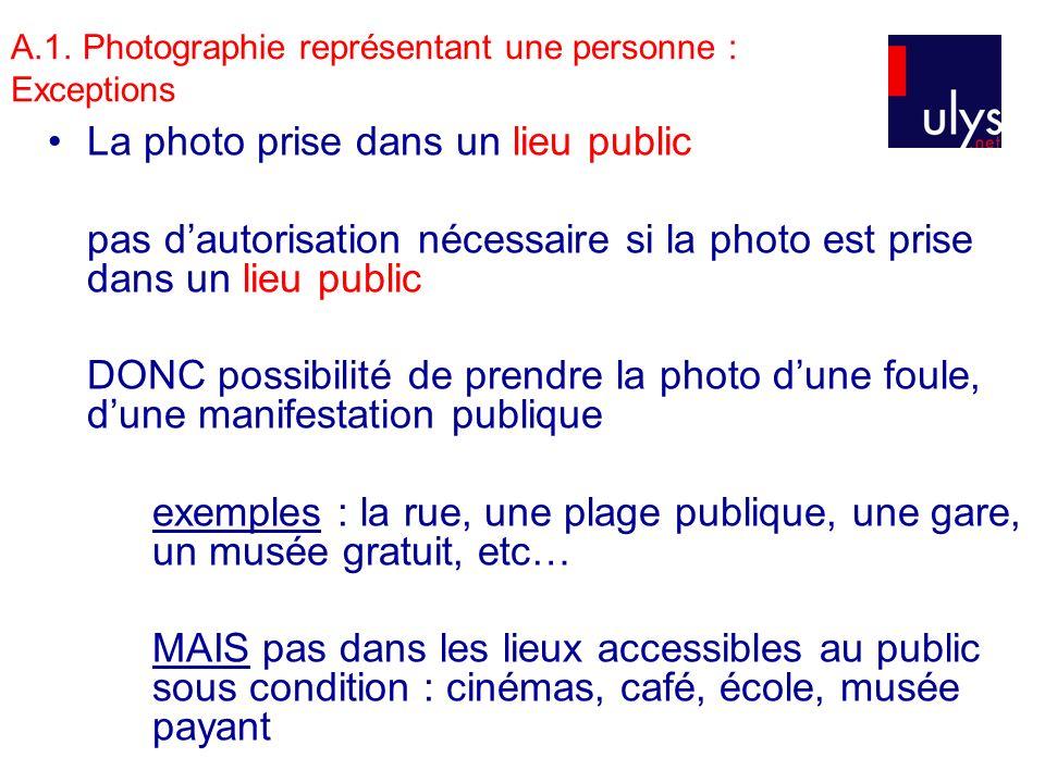 A.1. Photographie représentant une personne : Exceptions La photo prise dans un lieu public pas dautorisation nécessaire si la photo est prise dans un