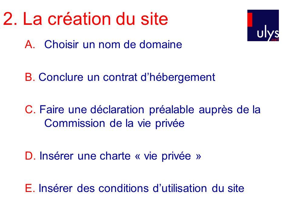 2. La création du site A.Choisir un nom de domaine B. Conclure un contrat dhébergement C. Faire une déclaration préalable auprès de la Commission de l