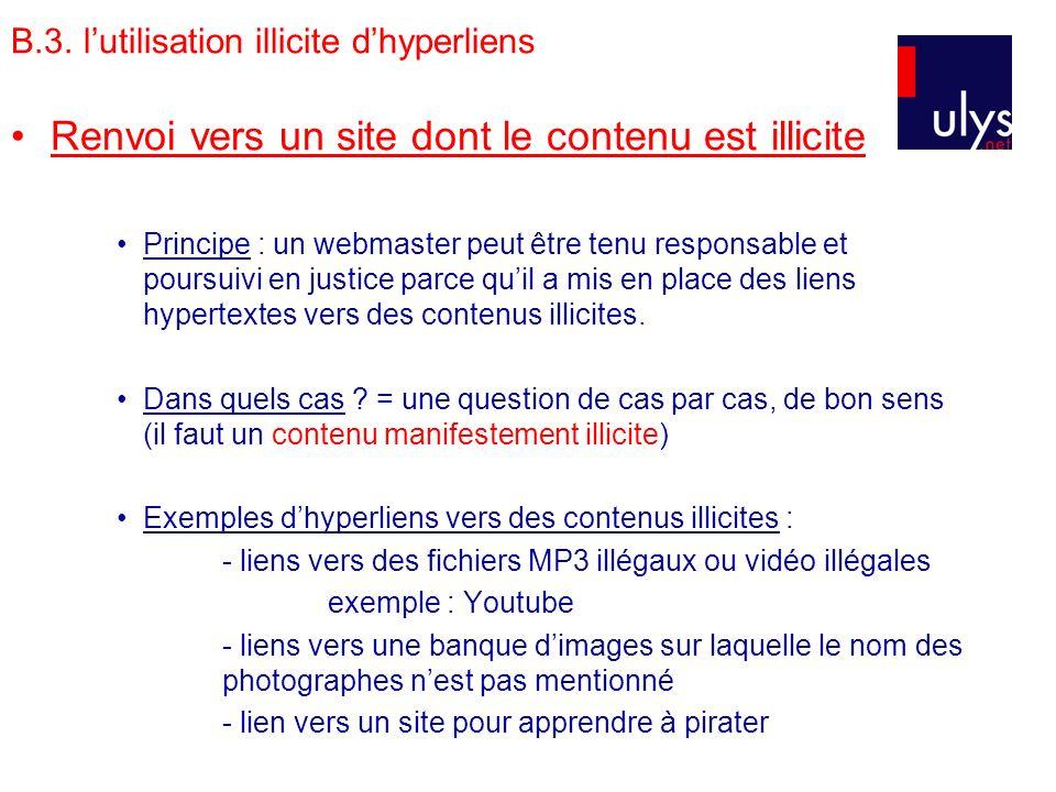 B.3. lutilisation illicite dhyperliens Renvoi vers un site dont le contenu est illicite Principe : un webmaster peut être tenu responsable et poursuiv