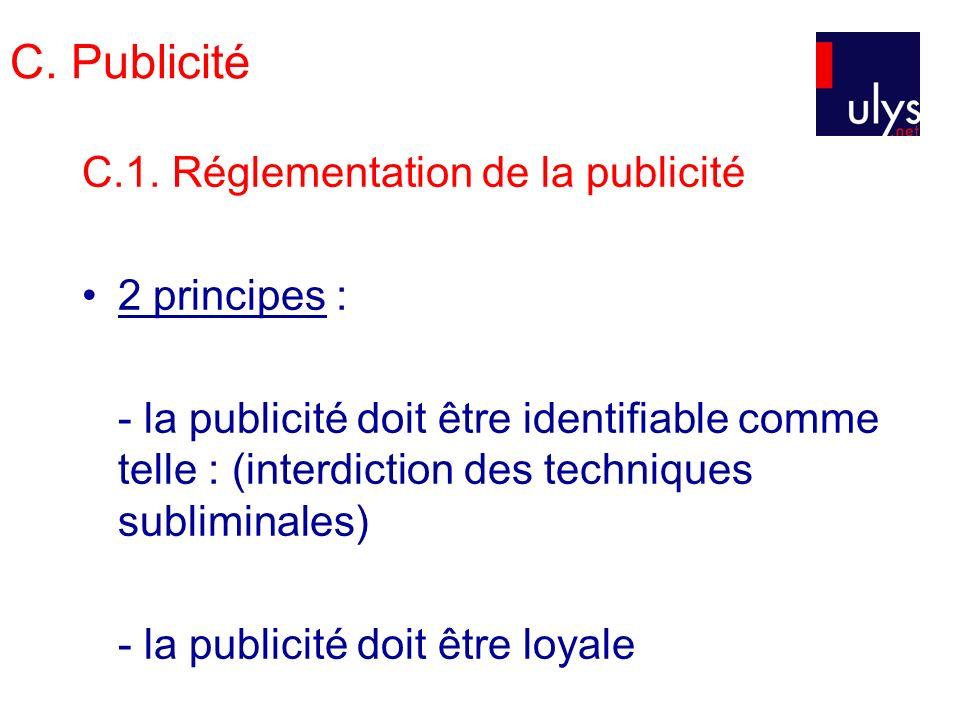 C. Publicité C.1. Réglementation de la publicité 2 principes : - la publicité doit être identifiable comme telle : (interdiction des techniques sublim