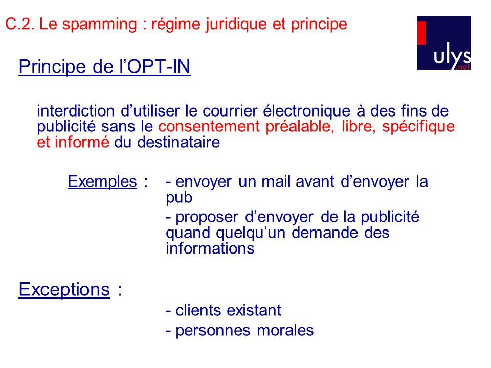 C.2. Le spamming : régime juridique et principe Principe de lOPT-IN interdiction dutiliser le courrier électronique à des fins de publicité sans le co