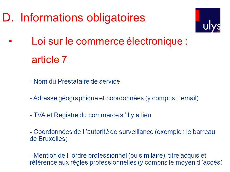 - Nom du Prestataire de service - Adresse géographique et coordonnées (y compris l email) - TVA et Registre du commerce s il y a lieu - Coordonnées de l autorité de surveillance (exemple : le barreau de Bruxelles) - Mention de l ordre professionnel (ou similaire), titre acquis et référence aux règles professionnelles (y compris le moyen d accès) Loi sur le commerce électronique : article 7 D.