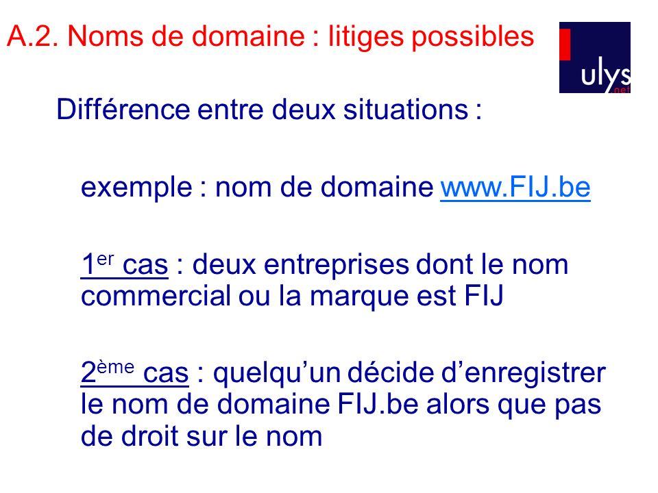 A.2. Noms de domaine : litiges possibles Différence entre deux situations : exemple : nom de domaine www.FIJ.bewww.FIJ.be 1 er cas : deux entreprises