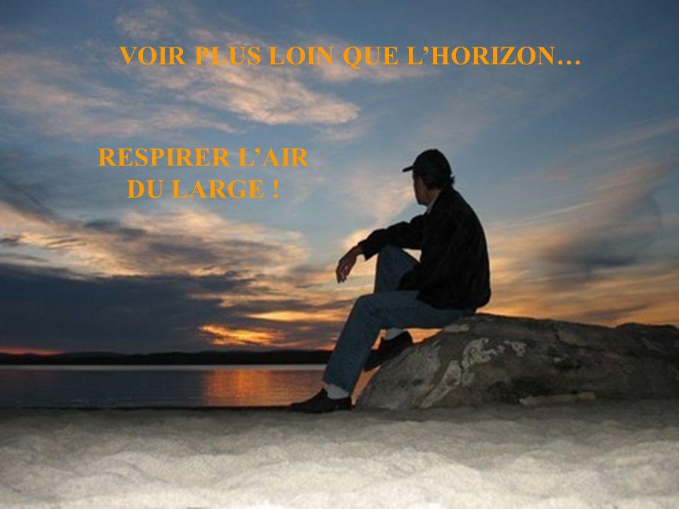 VOIR PLUS LOIN QUE LHORIZON… RESPIRER LAIR DU LARGE !