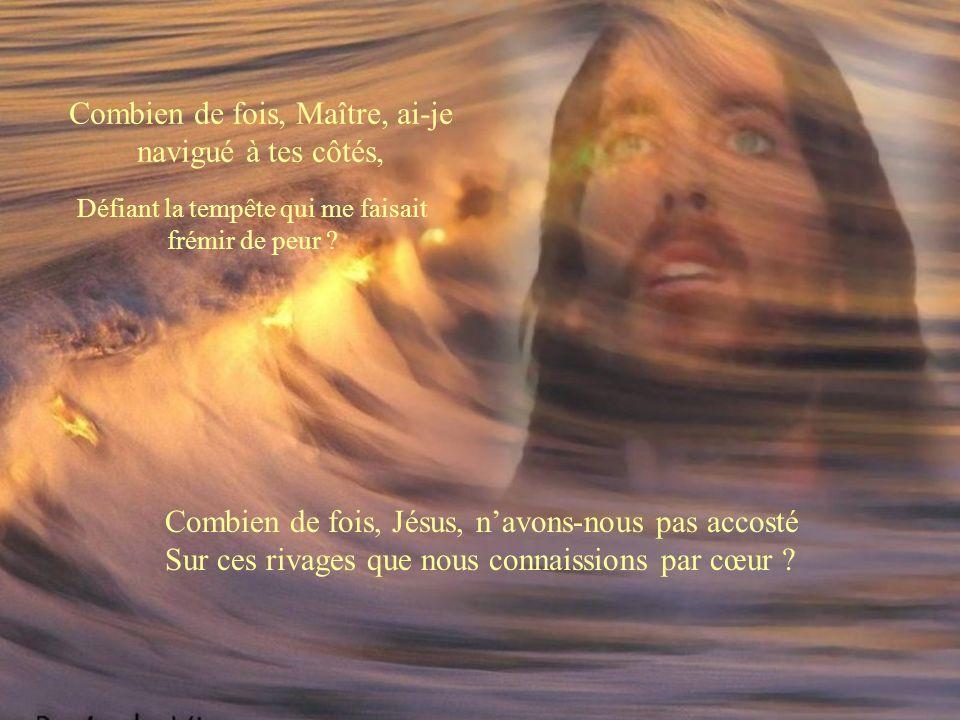 Combien de fois, Jésus, navons-nous pas accosté Sur ces rivages que nous connaissions par cœur .