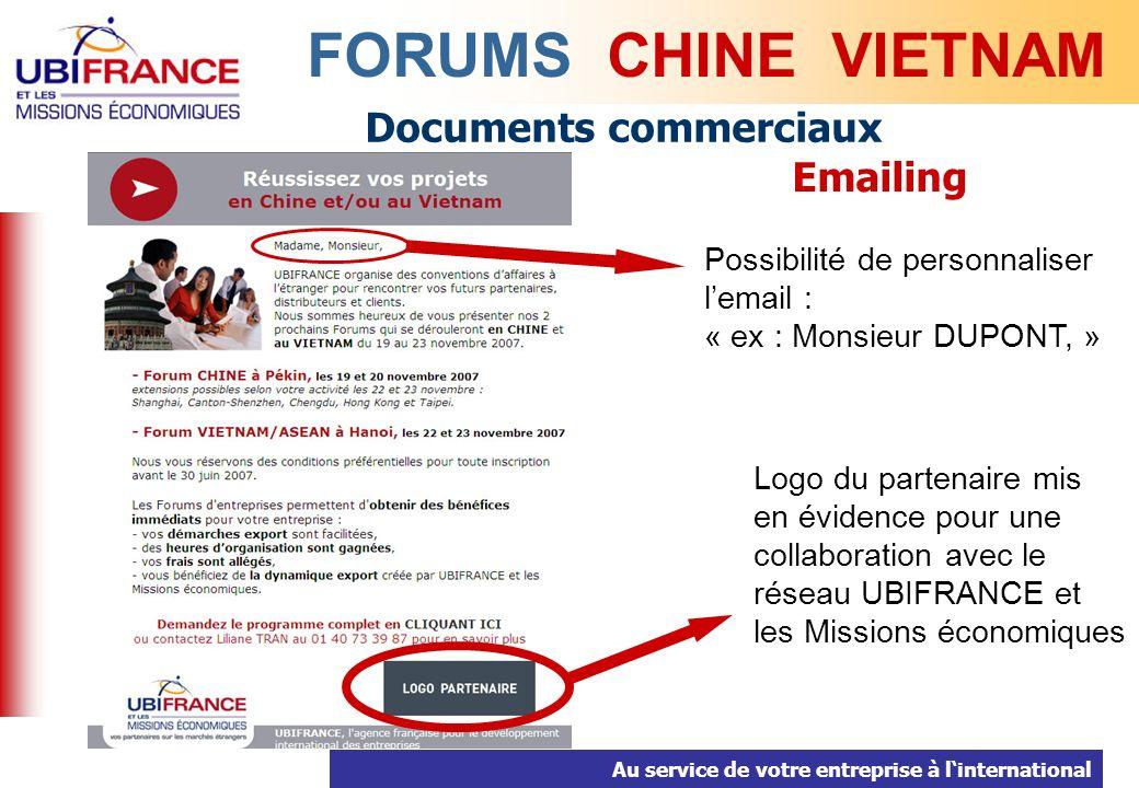 Au service de votre entreprise à linternational Documents commerciaux Emailing FORUMS CHINE VIETNAM Possibilité de personnaliser lemail : « ex : Monsieur DUPONT, » Logo du partenaire mis en évidence pour une collaboration avec le réseau UBIFRANCE et les Missions économiques