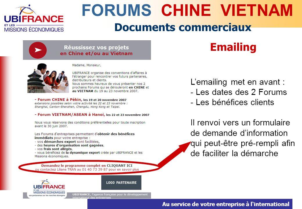 Au service de votre entreprise à linternational Documents commerciaux FORUMS CHINE VIETNAM Emailing Lemailing met en avant : - Les dates des 2 Forums - Les bénéfices clients Il renvoi vers un formulaire de demande dinformation qui peut-être pré-rempli afin de faciliter la démarche