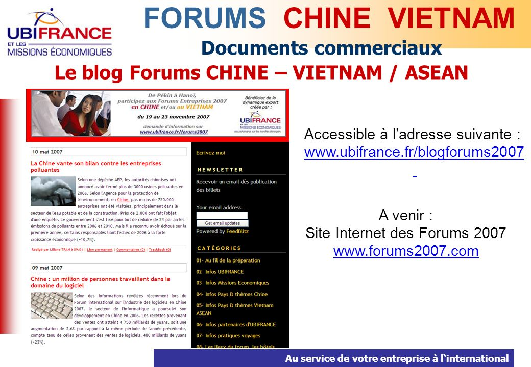 Au service de votre entreprise à linternational Documents commerciaux FORUMS CHINE VIETNAM Le blog Forums CHINE – VIETNAM / ASEAN Accessible à ladresse suivante : www.ubifrance.fr/blogforums2007 A venir : Site Internet des Forums 2007 www.forums2007.com