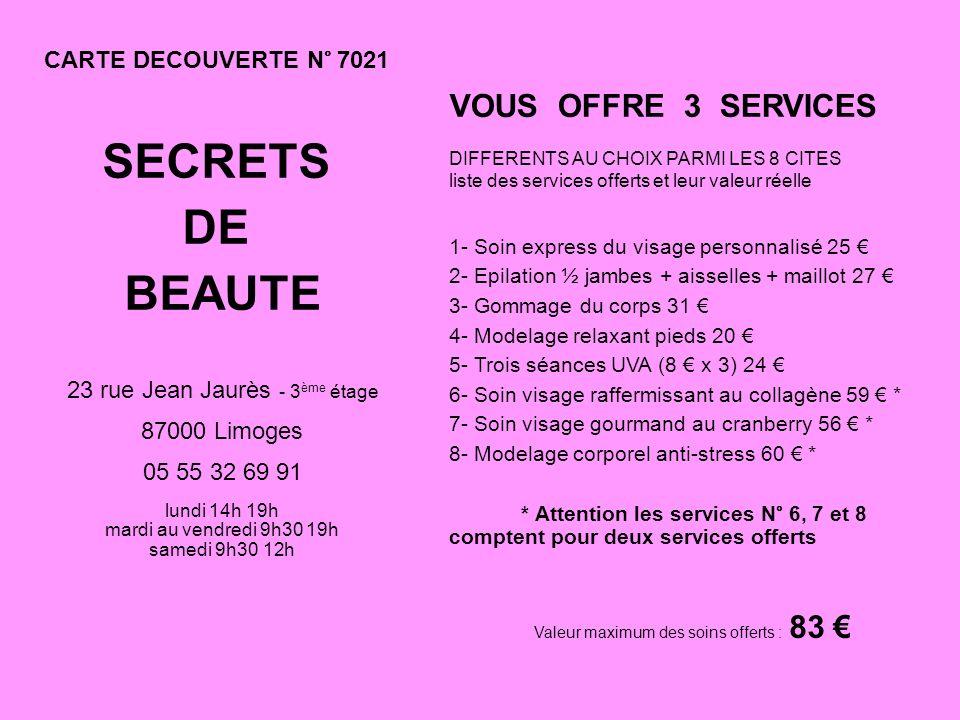 CARTE DECOUVERTE N° 7021 SECRETS DE BEAUTE 23 rue Jean Jaurès - 3 ème étage 87000 Limoges 05 55 32 69 91 lundi 14h 19h mardi au vendredi 9h30 19h samedi 9h30 12h VOUS OFFRE 3 SERVICES DIFFERENTS AU CHOIX PARMI LES 8 CITES liste des services offerts et leur valeur réelle 1- Soin express du visage personnalisé 25 2- Epilation ½ jambes + aisselles + maillot 27 3- Gommage du corps 31 4- Modelage relaxant pieds 20 5- Trois séances UVA (8 x 3) 24 6- Soin visage raffermissant au collagène 59 * 7- Soin visage gourmand au cranberry 56 * 8- Modelage corporel anti-stress 60 * * Attention les services N° 6, 7 et 8 comptent pour deux services offerts Valeur maximum des soins offerts : 83