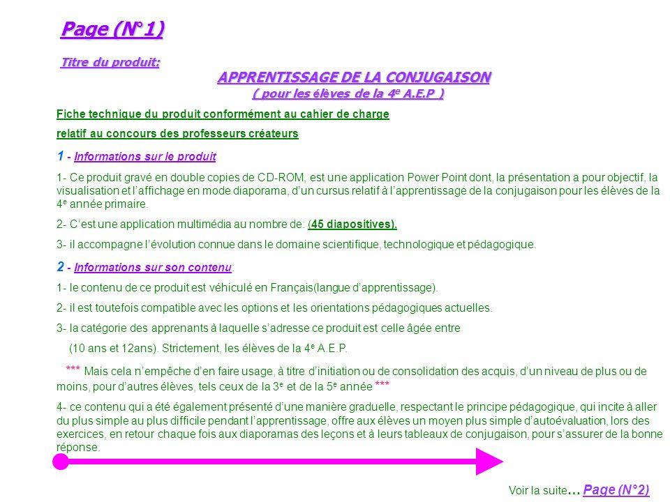Page (N°1) Titre du produit: APPRENTISSAGE DE LA CONJUGAISON ( pour les é l è ves de la 4 e A.E.P ) Page (N°1) Titre du produit: APPRENTISSAGE DE LA CONJUGAISON ( pour les é l è ves de la 4 e A.E.P ) Fiche technique du produit conformément au cahier de charge relatif au concours des professeurs créateurs 1 - Informations sur le produit 1- Ce produit gravé en double copies de CD-ROM, est une application Power Point dont, la présentation a pour objectif, la visualisation et laffichage en mode diaporama, dun cursus relatif à lapprentissage de la conjugaison pour les élèves de la 4 e année primaire.