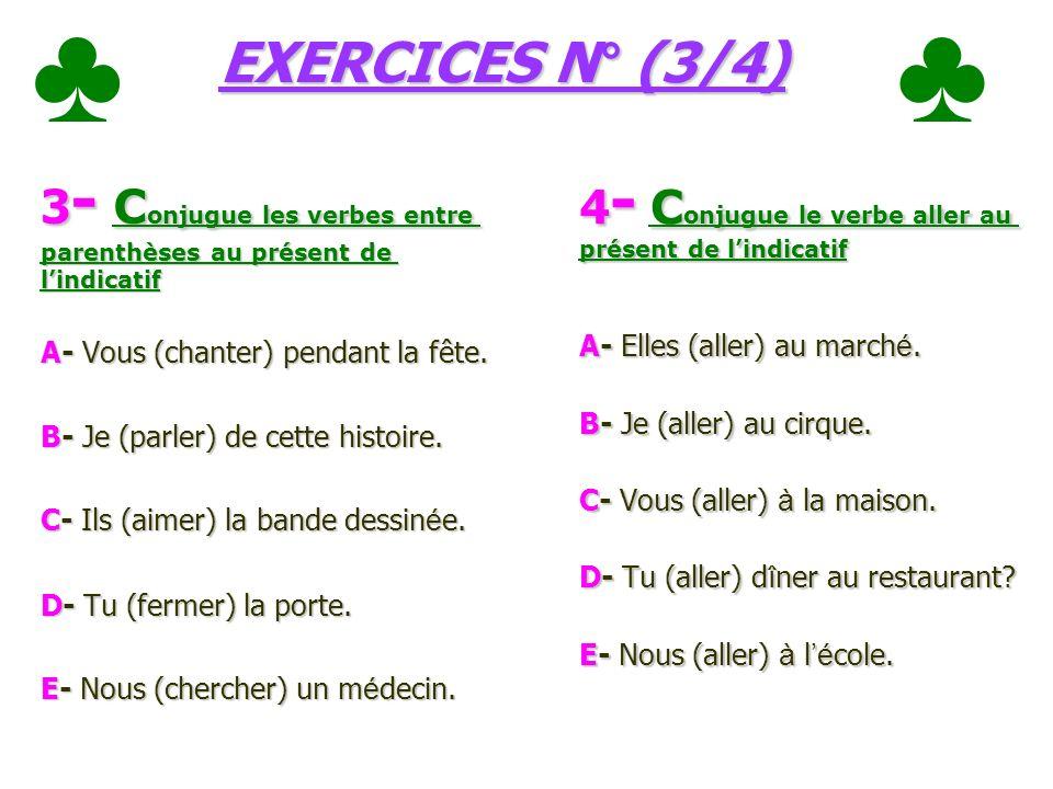 EXERCICES N° (3/4) 3 - C onjugue les verbes entre parenthèses au présent de lindicatif A- Vous (chanter) pendant la fête.