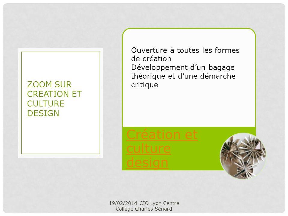 Création et culture design 19/02/2014 CIO Lyon Centre Collège Charles Sénard ZOOM SUR CREATION ET CULTURE DESIGN Ouverture à toutes les formes de créa