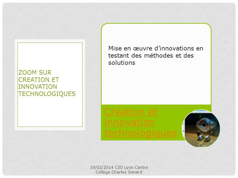 Création et innovation technologiques 19/02/2014 CIO Lyon Centre Collège Charles Sénard ZOOM SUR CREATION ET INNOVATION TECHNOLOGIQUES Mise en œuvre d