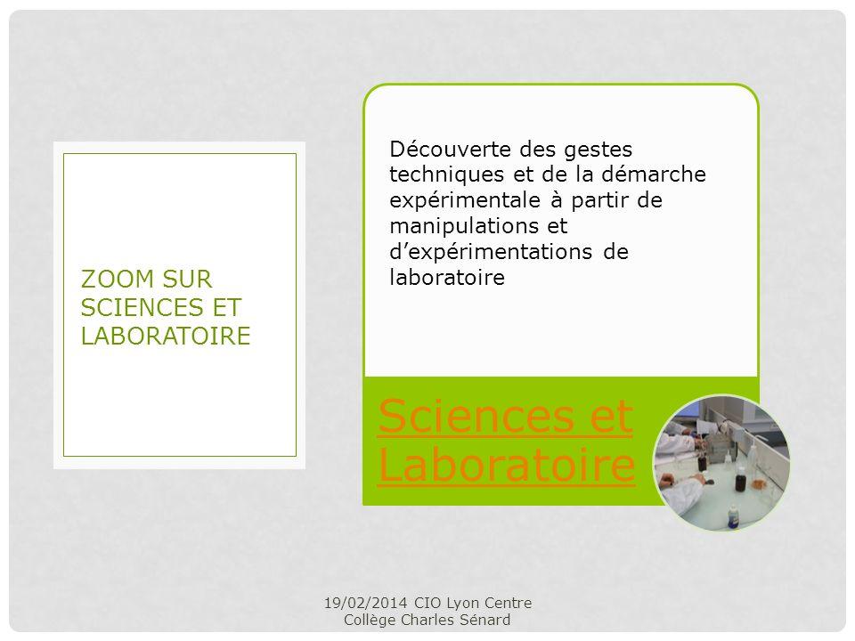 Sciences et Laboratoire 19/02/2014 CIO Lyon Centre Collège Charles Sénard ZOOM SUR SCIENCES ET LABORATOIRE Découverte des gestes techniques et de la d