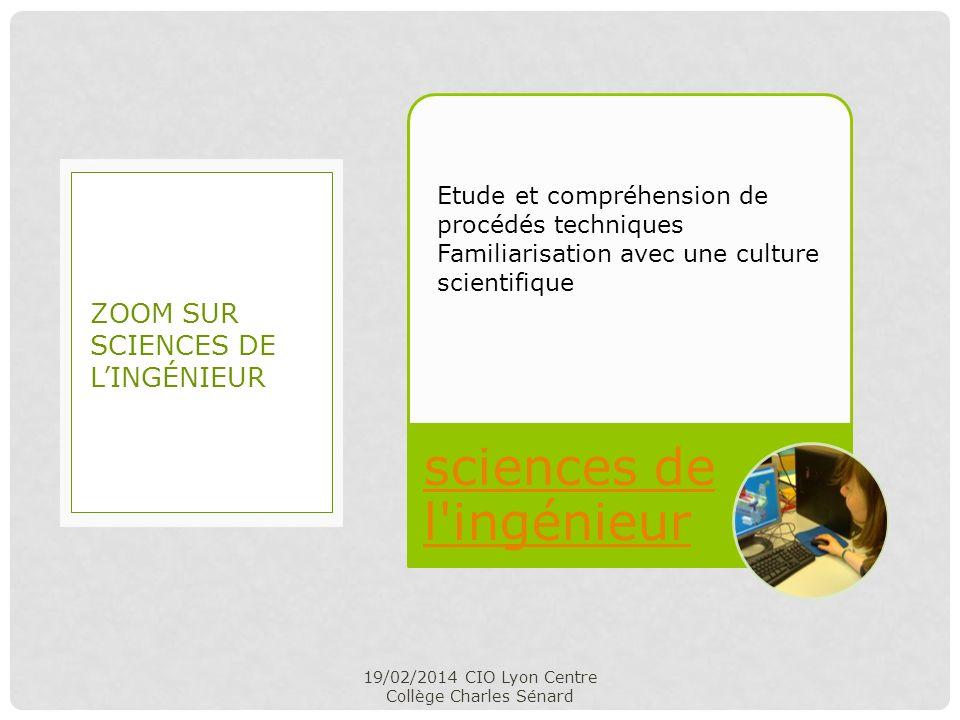sciences de l'ingénieur 19/02/2014 CIO Lyon Centre Collège Charles Sénard ZOOM SUR SCIENCES DE LINGÉNIEUR Etude et compréhension de procédés technique