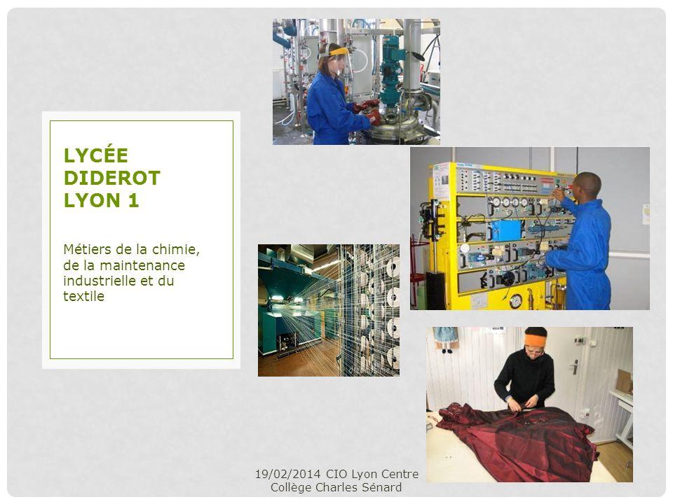 19/02/2014 CIO Lyon Centre Collège Charles Sénard Métiers de la chimie, de la maintenance industrielle et du textile LYCÉE DIDEROT LYON 1