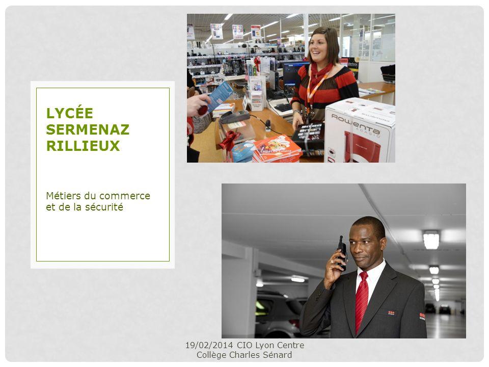 19/02/2014 CIO Lyon Centre Collège Charles Sénard Métiers du commerce et de la sécurité LYCÉE SERMENAZ RILLIEUX