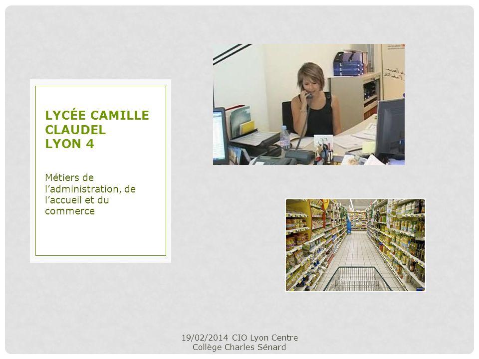 19/02/2014 CIO Lyon Centre Collège Charles Sénard Métiers de ladministration, de laccueil et du commerce LYCÉE CAMILLE CLAUDEL LYON 4