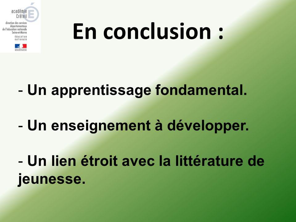 En conclusion : - Un apprentissage fondamental. - Un enseignement à développer. - Un lien étroit avec la littérature de jeunesse.