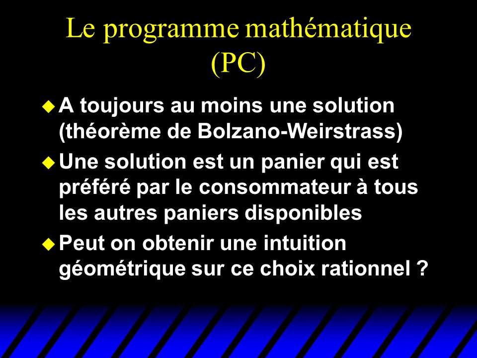 Le programme mathématique (PC) u A toujours au moins une solution (théorème de Bolzano-Weirstrass) u Une solution est un panier qui est préféré par le