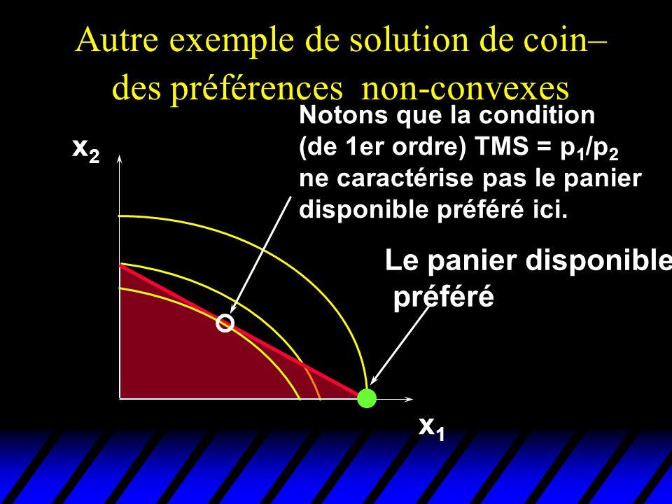 Autre exemple de solution de coin– des préférences non-convexes x1x1 x2x2 Le panier disponible préféré Notons que la condition (de 1er ordre) TMS = p