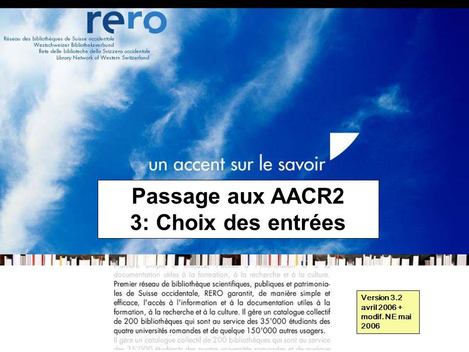 Réseau des bibliothèques de Suisse occidentale Formation récaro 2006 3: Choix des entrées // 1 Passage aux AACR2 3: Choix des entrées Version 3.2 avril 2006 + modif.