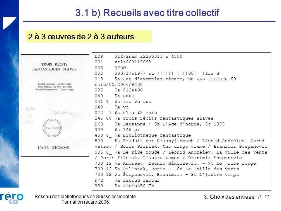 Réseau des bibliothèques de Suisse occidentale Formation récaro 2006 3: Choix des entrées // 11 3.1 b) Recueils avec titre collectif 2 à 3 œuvres de 2 à 3 auteurs LDR 01272nam a2200313 a 4500 001 vtls000119098 003 RERO 008 000717s1977 sz |||||| ||||00|| |fre d 019 $a Jeu d exemples récaro, NE PAS TOUCHER $9 rero/03.2006/9400 035 $a 0124406 040 $a RERO 041 1_ $a fre $h rus 049 $a vd 072 _7 $a s1ru $2 rero 245 00 $a Trois récits fantastiques slaves 260 $a Lausanne : $b L Age d homme, $c 1977 300 $a 145 p.