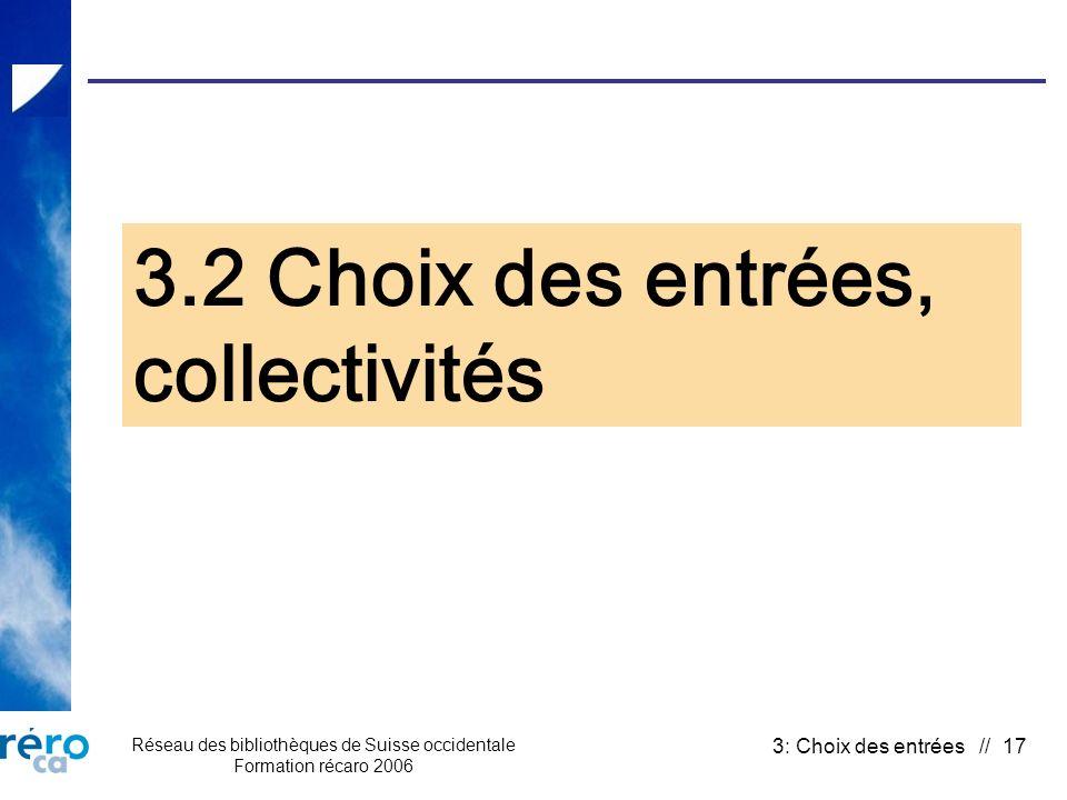 Réseau des bibliothèques de Suisse occidentale Formation récaro 2006 3: Choix des entrées // 17 3.2 Choix des entrées, collectivités