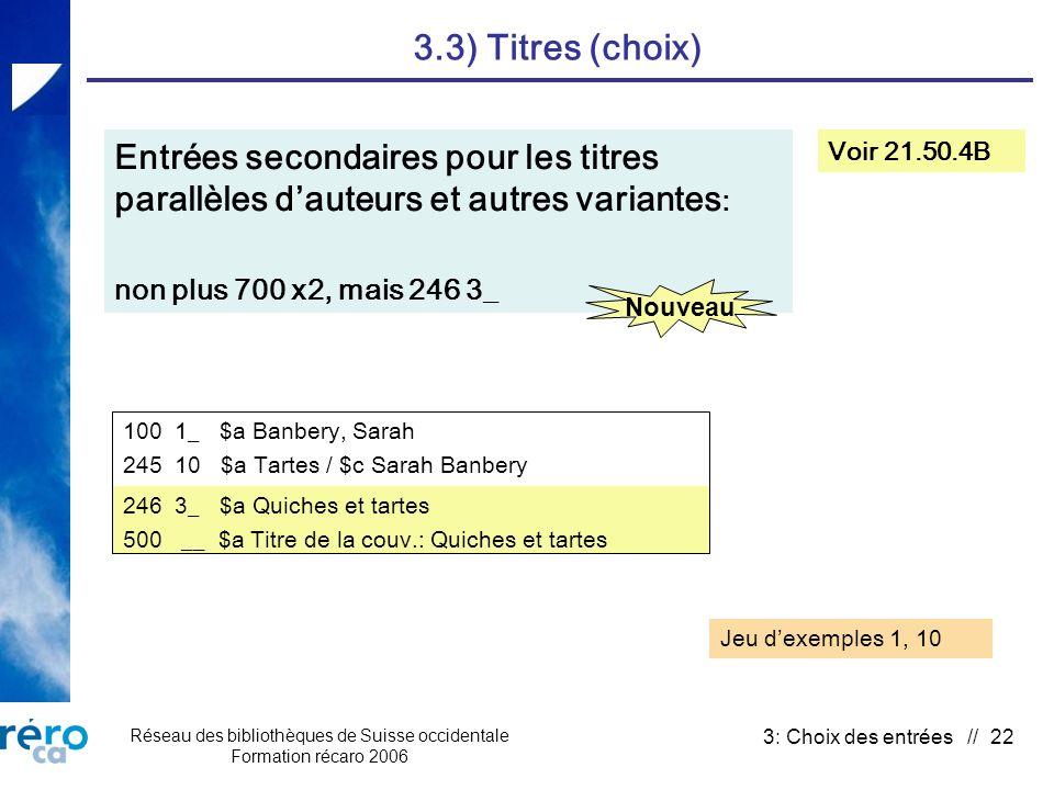 Réseau des bibliothèques de Suisse occidentale Formation récaro 2006 3: Choix des entrées // 22 3.3) Titres (choix) Voir 21.50.4B Entrées secondaires pour les titres parallèles dauteurs et autres variantes : non plus 700 x2, mais 246 3_ Jeu dexemples 1, 10 Nouveau 100 1_ $a Banbery, Sarah 245 10 $a Tartes / $c Sarah Banbery 246 3_ $a Quiches et tartes 500 __ $a Titre de la couv.: Quiches et tartes