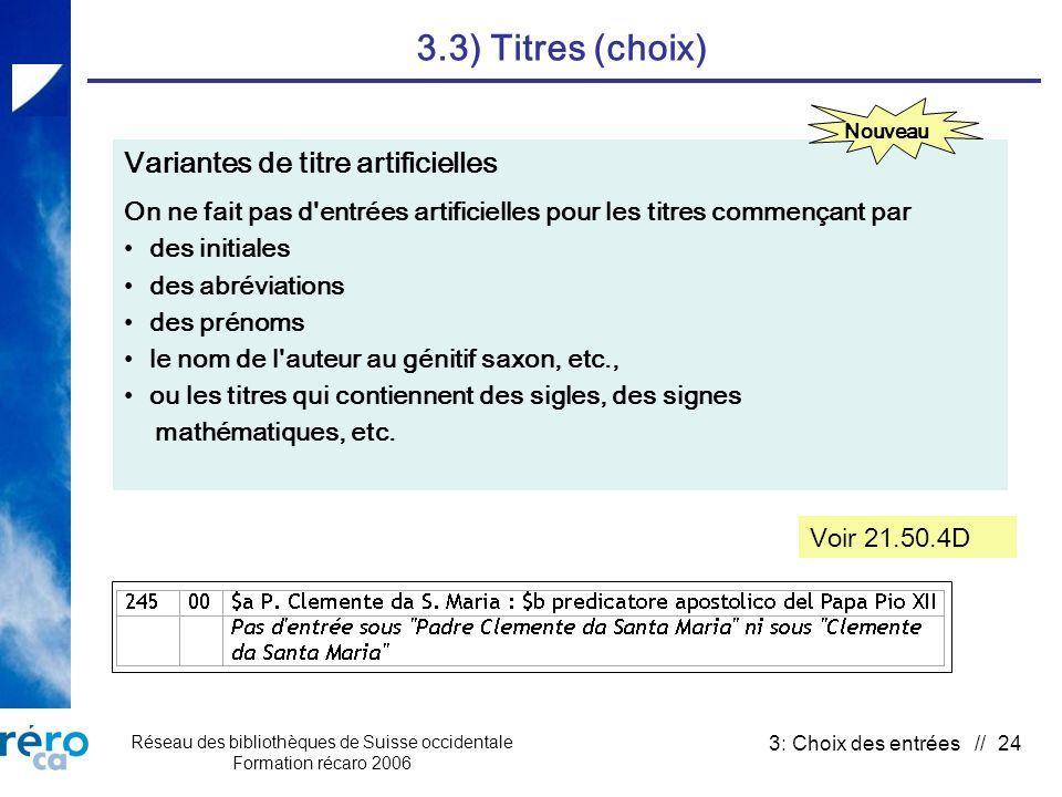 Réseau des bibliothèques de Suisse occidentale Formation récaro 2006 3: Choix des entrées // 24 3.3) Titres (choix) Variantes de titre artificielles On ne fait pas d entrées artificielles pour les titres commençant par des initiales des abréviations des prénoms le nom de l auteur au génitif saxon, etc., ou les titres qui contiennent des sigles, des signes mathématiques, etc.