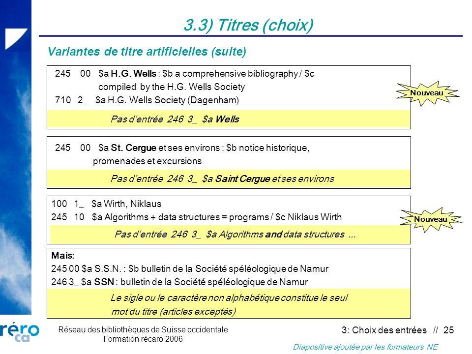 Réseau des bibliothèques de Suisse occidentale Formation récaro 2006 3: Choix des entrées // 25 3.3) Titres (choix) Variantes de titre artificielles (suite) 245 00 $a H.G.