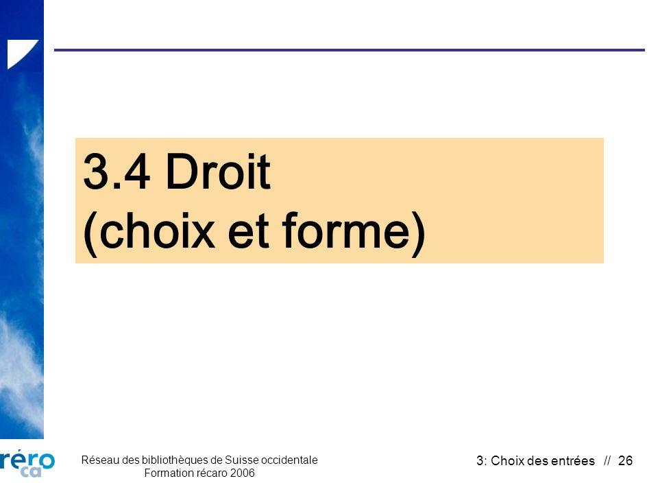 Réseau des bibliothèques de Suisse occidentale Formation récaro 2006 3: Choix des entrées // 26 3.4 Droit (choix et forme)