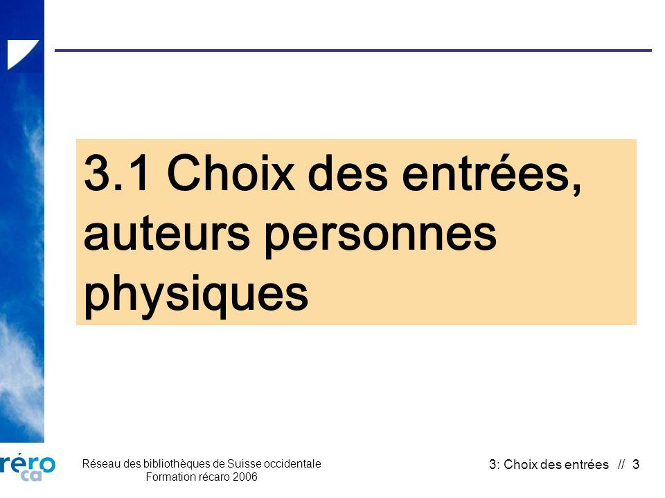 Réseau des bibliothèques de Suisse occidentale Formation récaro 2006 3: Choix des entrées // 4 3.1 a) Auteurs personnes physiques (choix) FonctionSource Mention de responsabilité Entrées De 1 à 3 auteurs En principe, ensemble du doc.