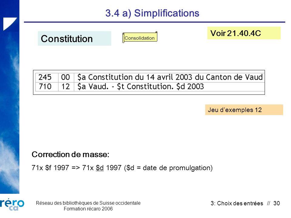 Réseau des bibliothèques de Suisse occidentale Formation récaro 2006 3: Choix des entrées // 30 3.4 a) Simplifications Constitution Voir 21.40.4C Correction de masse: 71x $f 1997 => 71x $d 1997 ($d = date de promulgation) Consolidation Jeu dexemples 12