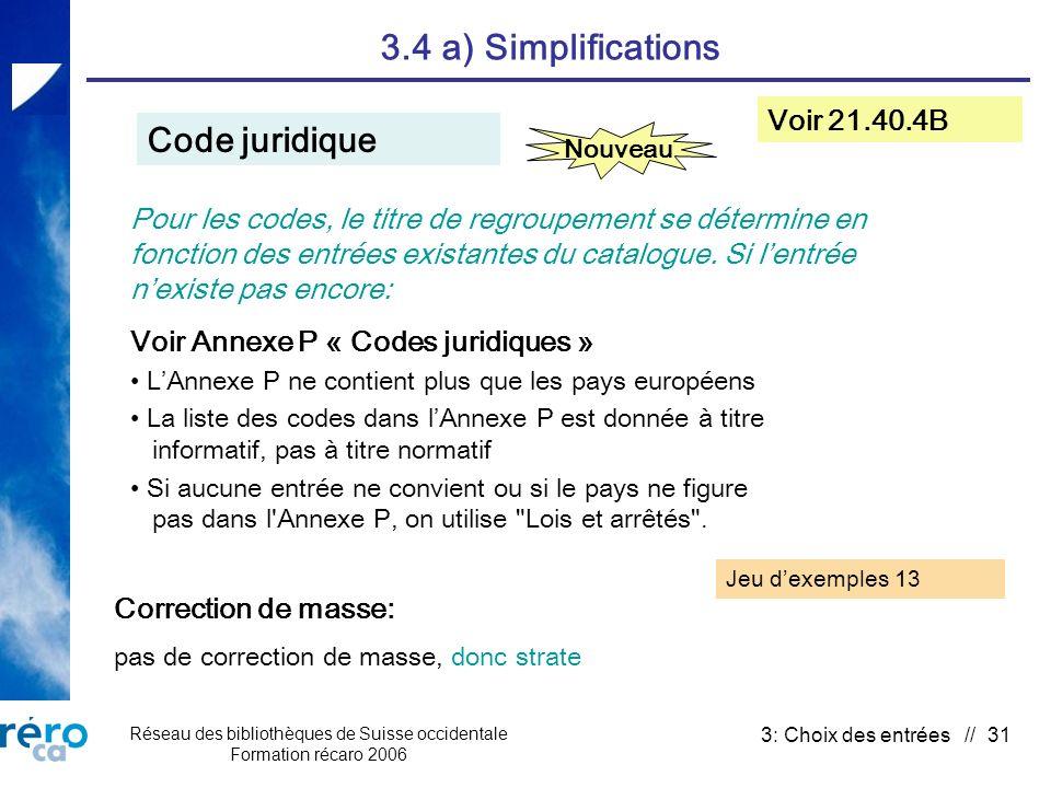 Réseau des bibliothèques de Suisse occidentale Formation récaro 2006 3: Choix des entrées // 31 3.4 a) Simplifications Code juridique Voir 21.40.4B Correction de masse: pas de correction de masse, donc strate Nouveau Pour les codes, le titre de regroupement se détermine en fonction des entrées existantes du catalogue.