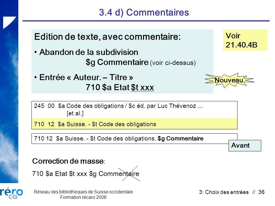 Réseau des bibliothèques de Suisse occidentale Formation récaro 2006 3: Choix des entrées // 36 3.4 d) Commentaires Voir 21.40.4B Edition de texte, avec commentaire: Abandon de la subdivision $g Commentaire (voir ci-dessus) Entrée « Auteur.
