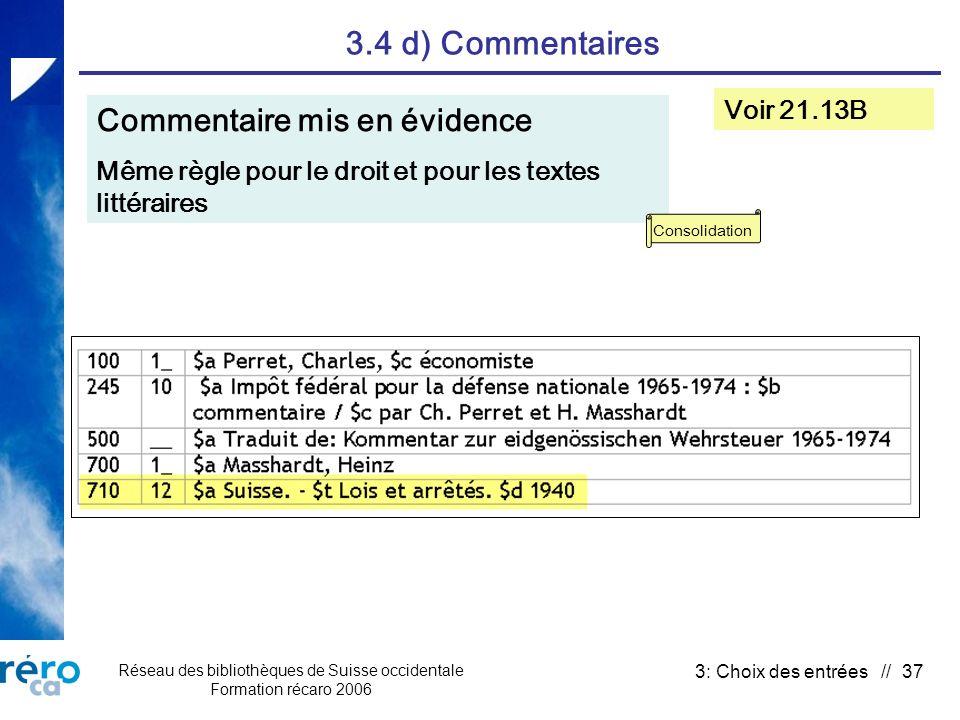 Réseau des bibliothèques de Suisse occidentale Formation récaro 2006 3: Choix des entrées // 37 3.4 d) Commentaires Commentaire mis en évidence Même règle pour le droit et pour les textes littéraires Voir 21.13B Consolidation
