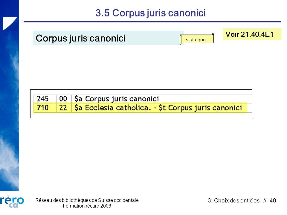 Réseau des bibliothèques de Suisse occidentale Formation récaro 2006 3: Choix des entrées // 40 3.5 Corpus juris canonici Corpus juris canonici Voir 2