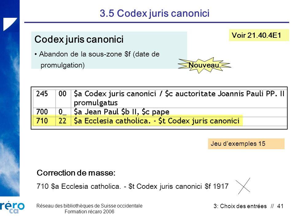 Réseau des bibliothèques de Suisse occidentale Formation récaro 2006 3: Choix des entrées // 41 3.5 Codex juris canonici Codex juris canonici Abandon de la sous-zone $f (date de promulgation) Voir 21.40.4E1 Nouveau Correction de masse: 710 $a Ecclesia catholica.