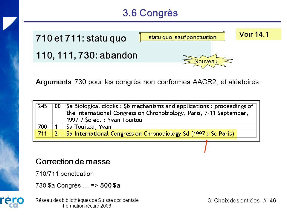Réseau des bibliothèques de Suisse occidentale Formation récaro 2006 3: Choix des entrées // 46 3.6 Congrès 710 et 711: statu quo 110, 111, 730: abandon Voir 14.1 Correction de masse : 710/711 ponctuation 730 $a Congrès … => 500 $a Arguments: 730 pour les congrès non conformes AACR2, et aléatoires Nouveau statu quo, sauf ponctuation