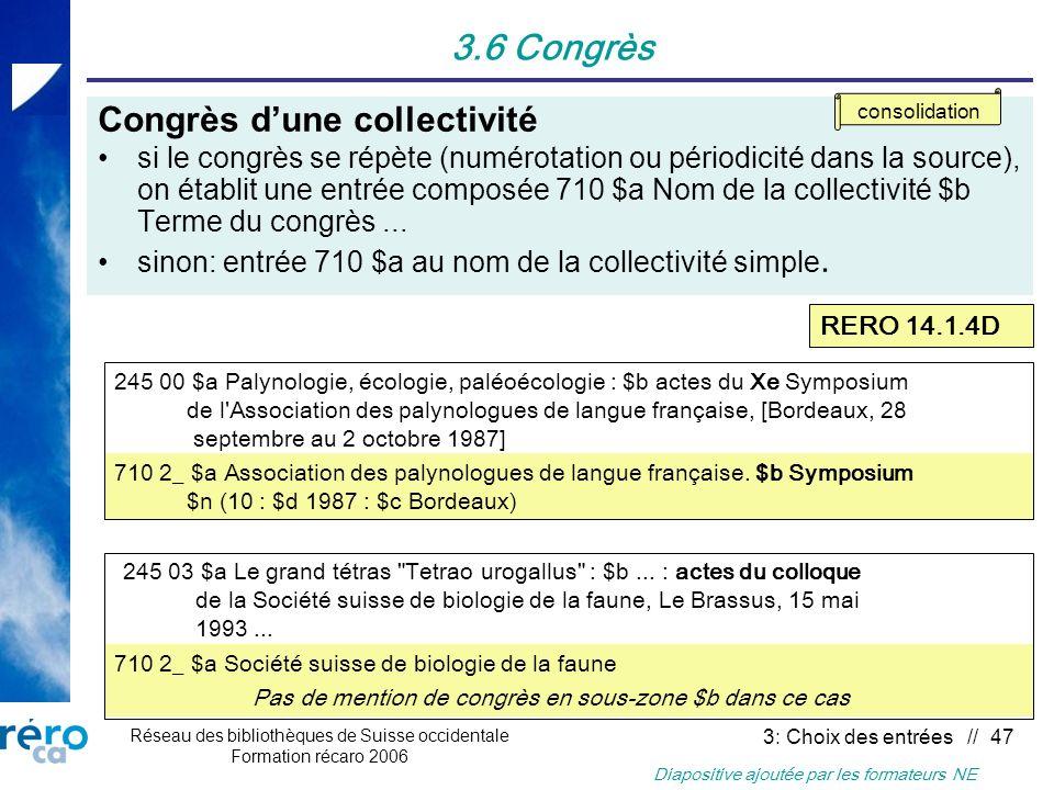 Réseau des bibliothèques de Suisse occidentale Formation récaro 2006 3: Choix des entrées // 47 3.6 Congrès Congrès dune collectivité si le congrès se répète (numérotation ou périodicité dans la source), on établit une entrée composée 710 $a Nom de la collectivité $b Terme du congrès...