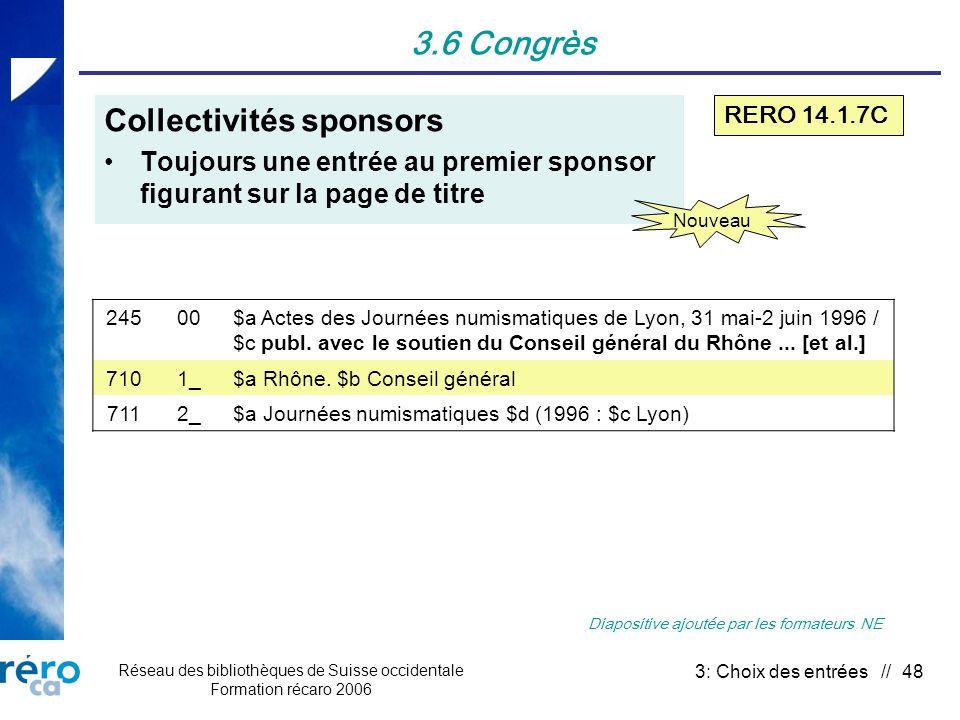 Réseau des bibliothèques de Suisse occidentale Formation récaro 2006 3: Choix des entrées // 48 3.6 Congrès Collectivités sponsors Toujours une entrée au premier sponsor figurant sur la page de titre 24500$a Actes des Journées numismatiques de Lyon, 31 mai-2 juin 1996 / $c publ.
