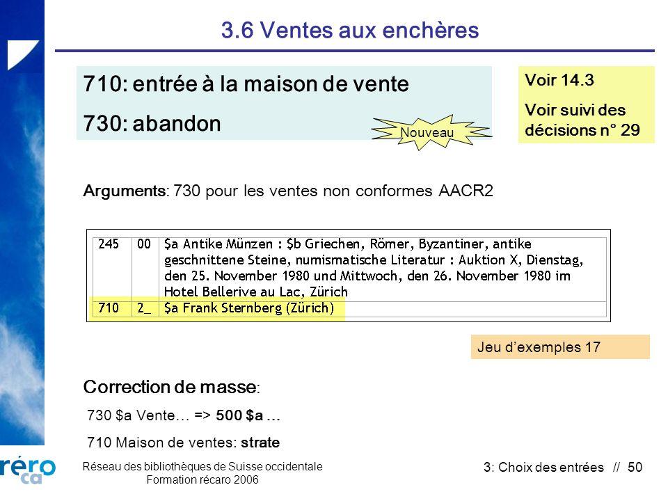 Réseau des bibliothèques de Suisse occidentale Formation récaro 2006 3: Choix des entrées // 50 3.6 Ventes aux enchères 710: entrée à la maison de vente 730: abandon Voir 14.3 Voir suivi des décisions n° 29 Correction de masse : 730 $a Vente… => 500 $a … 710 Maison de ventes: strate Arguments: 730 pour les ventes non conformes AACR2 Nouveau Jeu dexemples 17